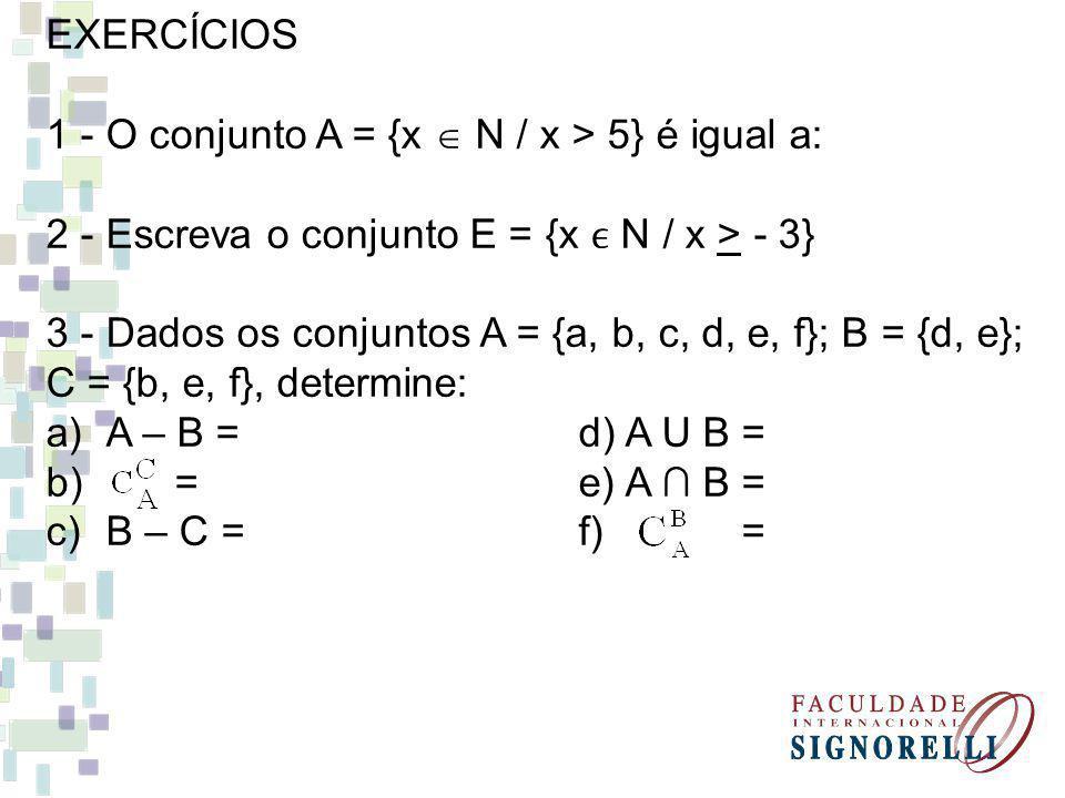 EXERCÍCIOS 1 - O conjunto A = {x N / x > 5} é igual a: 2 - Escreva o conjunto E = {x N / x > - 3} 3 - Dados os conjuntos A = {a, b, c, d, e, f}; B = {