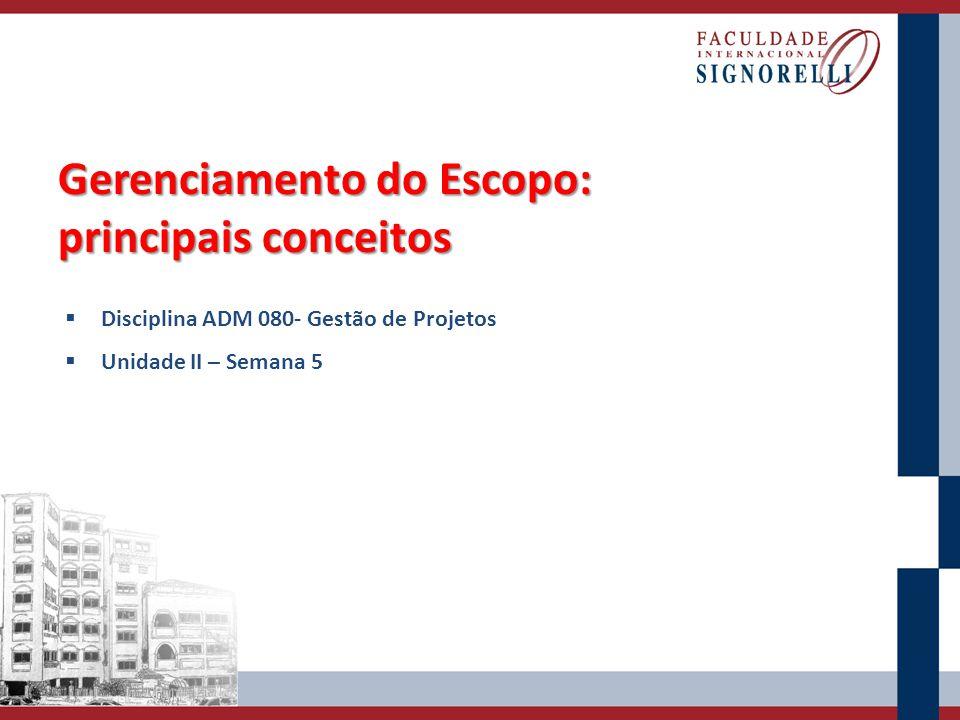 Gerenciamento do Escopo: principais conceitos Disciplina ADM 080- Gestão de Projetos Unidade II – Semana 5