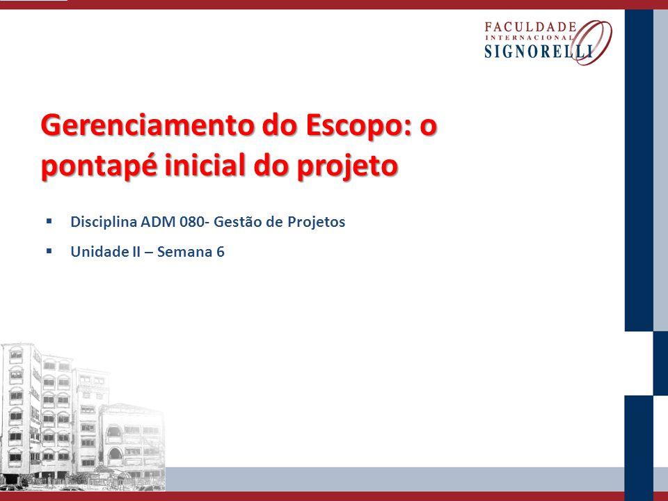 Gerenciamento do Escopo: o pontapé inicial do projeto Disciplina ADM 080- Gestão de Projetos Unidade II – Semana 6