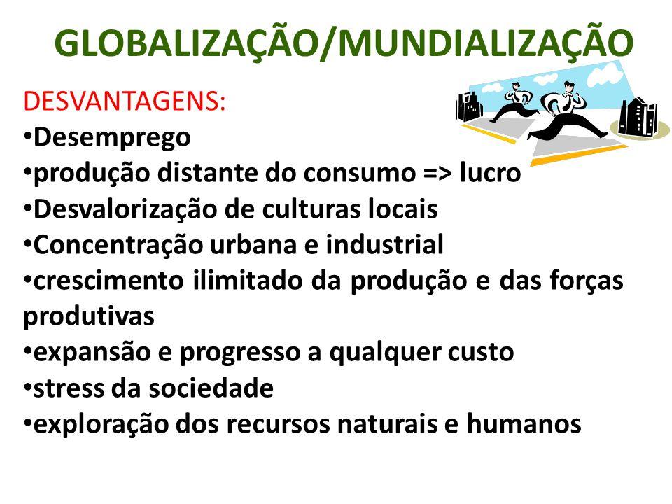 GLOBALIZAÇÃO/MUNDIALIZAÇÃO DESVANTAGENS: Desemprego produção distante do consumo => lucro Desvalorização de culturas locais Concentração urbana e indu