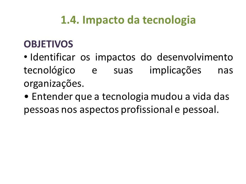 OBJETIVOS Identificar os impactos do desenvolvimento tecnológico e suas implicações nas organizações. Entender que a tecnologia mudou a vida das pesso