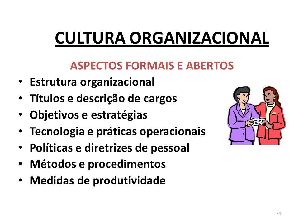 39 CULTURA ORGANIZACIONAL ASPECTOS FORMAIS E ABERTOS Estrutura organizacional Títulos e descrição de cargos Objetivos e estratégias Tecnologia e práti