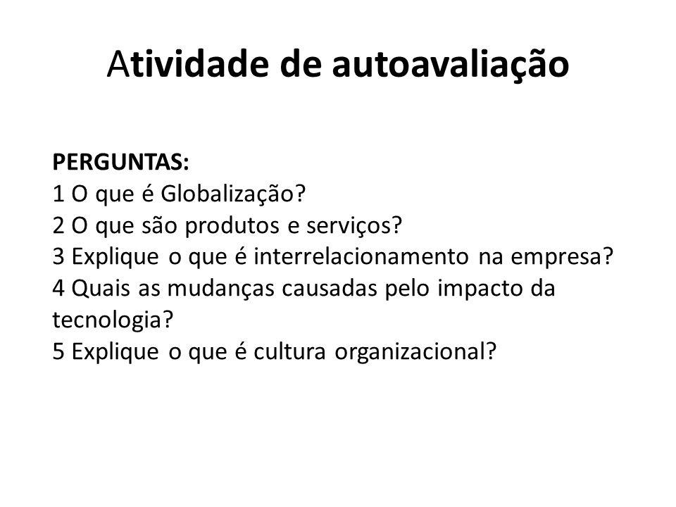 Atividade de autoavaliação PERGUNTAS: 1 O que é Globalização? 2 O que são produtos e serviços? 3 Explique o que é interrelacionamento na empresa? 4 Qu