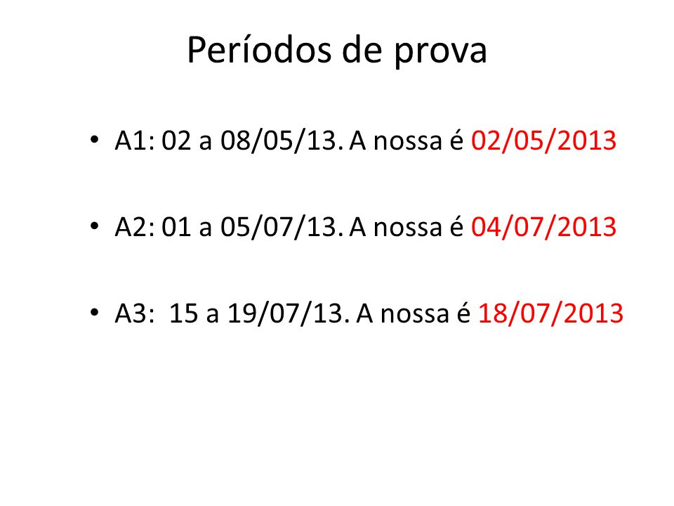 Períodos de prova A1: 02 a 08/05/13. A nossa é 02/05/2013 A2: 01 a 05/07/13. A nossa é 04/07/2013 A3: 15 a 19/07/13. A nossa é 18/07/2013