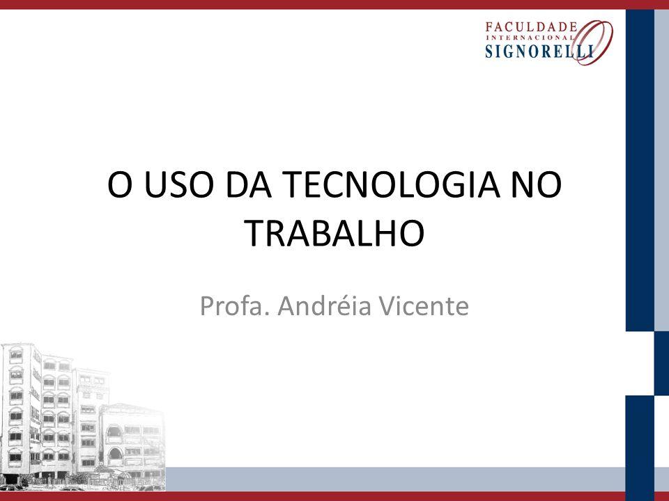 O USO DA TECNOLOGIA NO TRABALHO Profa. Andréia Vicente