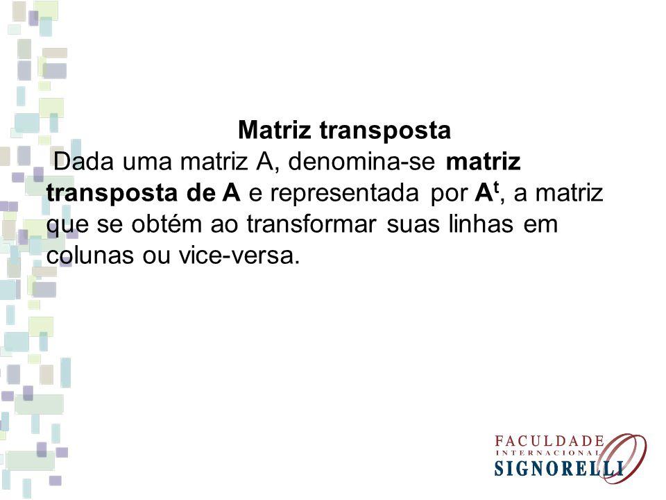Matriz transposta Dada uma matriz A, denomina-se matriz transposta de A e representada por A t, a matriz que se obtém ao transformar suas linhas em colunas ou vice-versa.