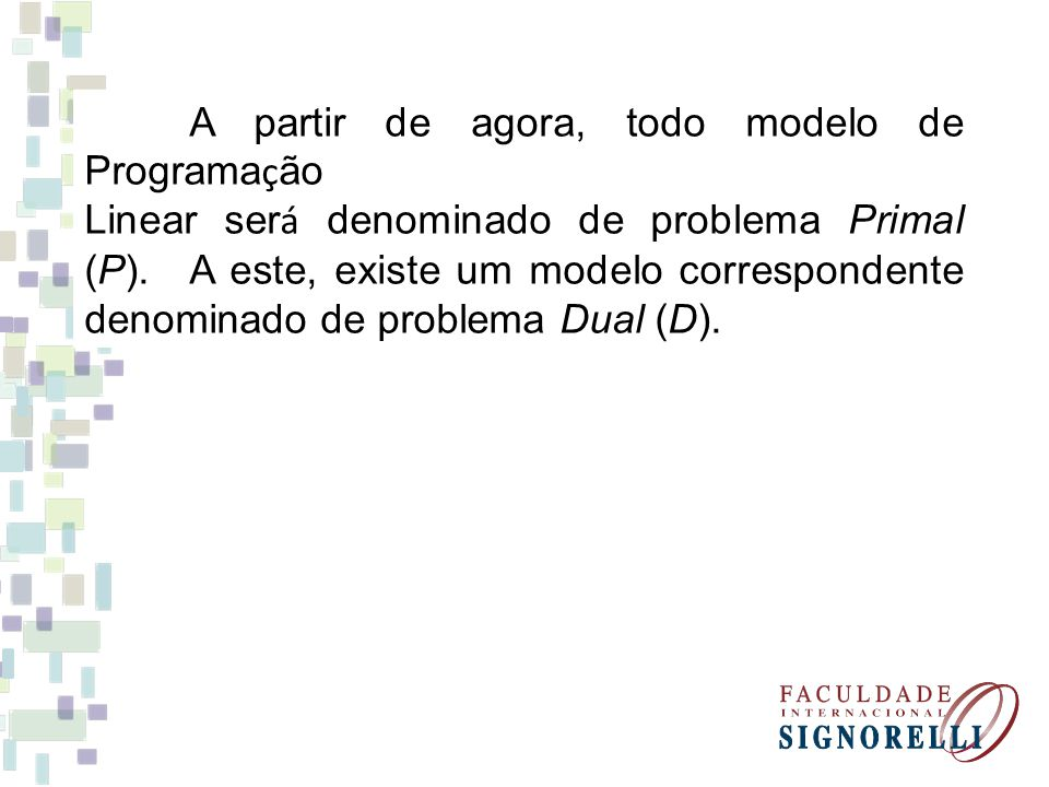 A partir de agora, todo modelo de Programa ç ão Linear ser á denominado de problema Primal (P). A este, existe um modelo correspondente denominado de