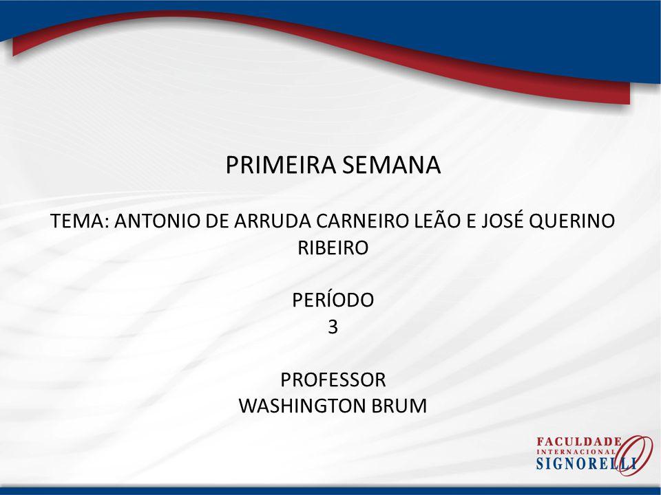 PRIMEIRA SEMANA TEMA: ANTONIO DE ARRUDA CARNEIRO LEÃO E JOSÉ QUERINO RIBEIRO PERÍODO 3 PROFESSOR WASHINGTON BRUM