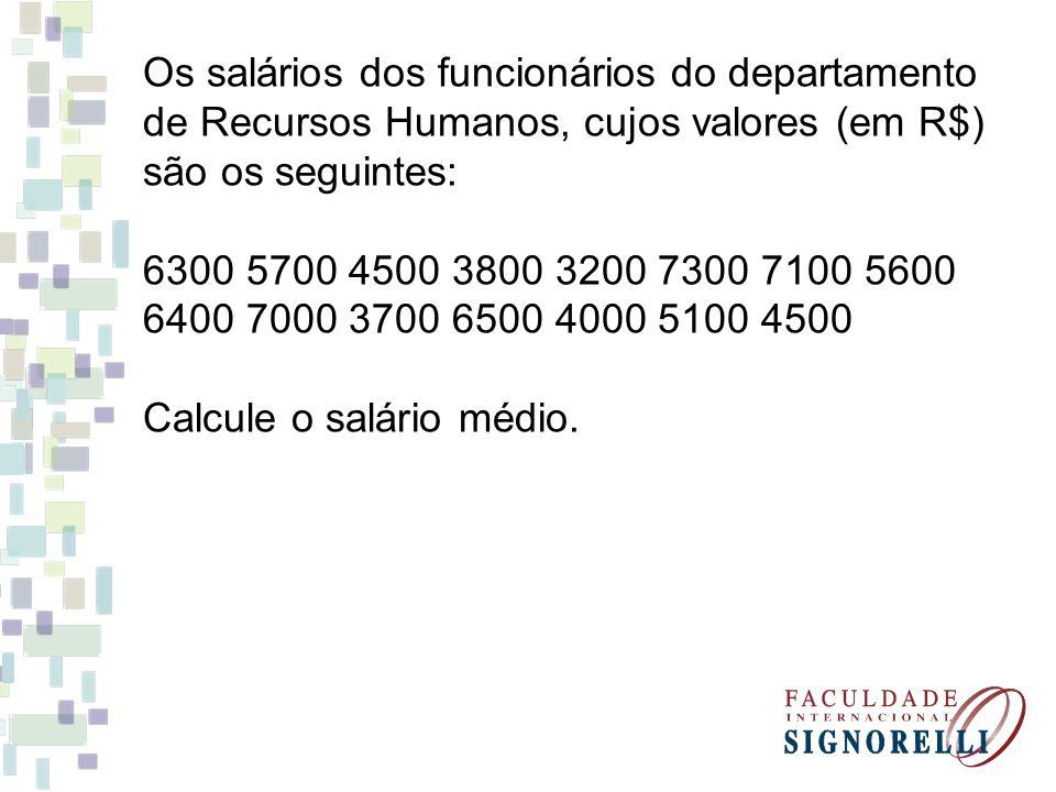 Os salários dos funcionários do departamento de Recursos Humanos, cujos valores (em R$) são os seguintes: 6300 5700 4500 3800 3200 7300 7100 5600 6400