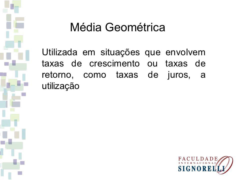 Média Geométrica Utilizada em situações que envolvem taxas de crescimento ou taxas de retorno, como taxas de juros, a utilização