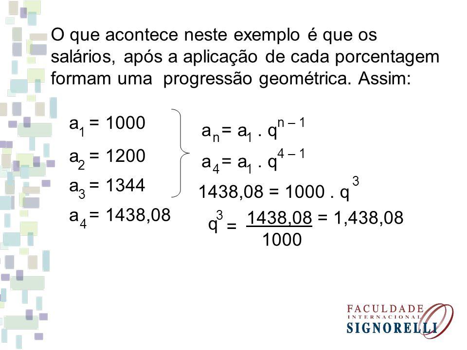 O que acontece neste exemplo é que os salários, após a aplicação de cada porcentagem formam uma progressão geométrica. Assim: a = 1000 1 a = 1344 3 a