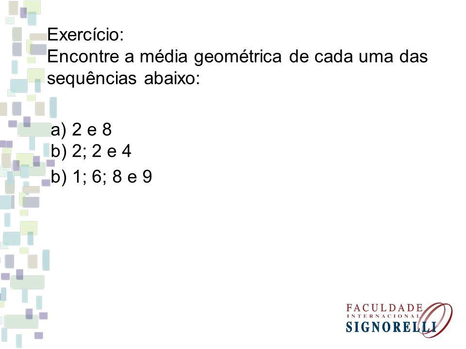 Exercício: Encontre a média geométrica de cada uma das sequências abaixo: a) 2 e 8 b) 2; 2 e 4 b) 1; 6; 8 e 9