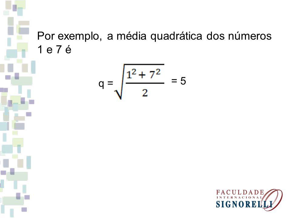 Por exemplo, a média quadrática dos números 1 e 7 é q = = 5