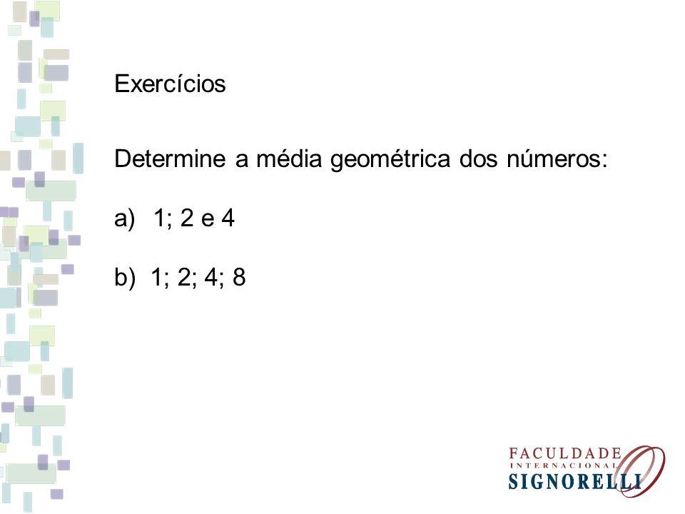 Exercícios Determine a média geométrica dos números: a)1; 2 e 4 b) 1; 2; 4; 8