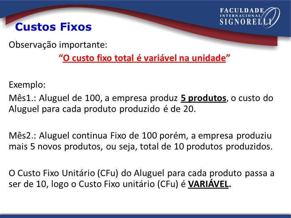 Custos Fixos Observação importante: O custo fixo total é variável na unidade Exemplo: Mês1.: Aluguel de 100, a empresa produz 5 produtos, o custo do A