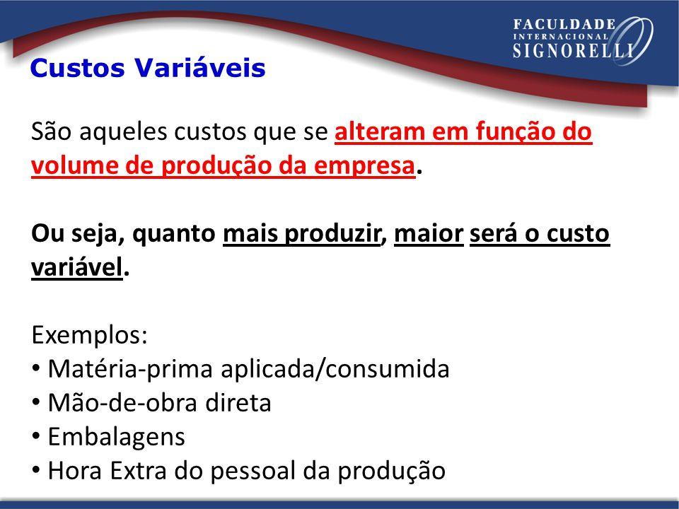 Custos Variáveis São aqueles custos que se alteram em função do volume de produção da empresa. Ou seja, quanto mais produzir, maior será o custo variá