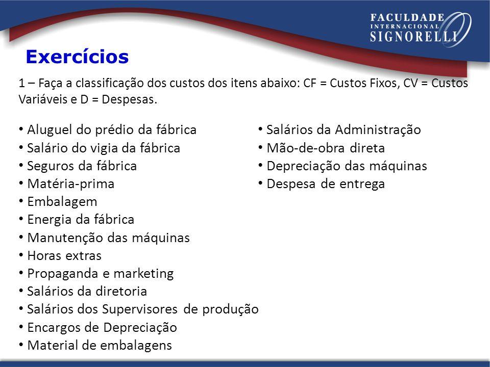 1 – Faça a classificação dos custos dos itens abaixo: CF = Custos Fixos, CV = Custos Variáveis e D = Despesas. Exercícios Aluguel do prédio da fábrica