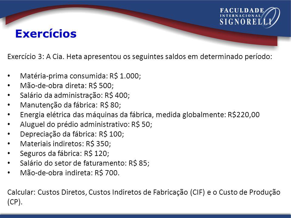 Exercício 3: A Cia. Heta apresentou os seguintes saldos em determinado período: Matéria-prima consumida: R$ 1.000; Mão-de-obra direta: R$ 500; Salário