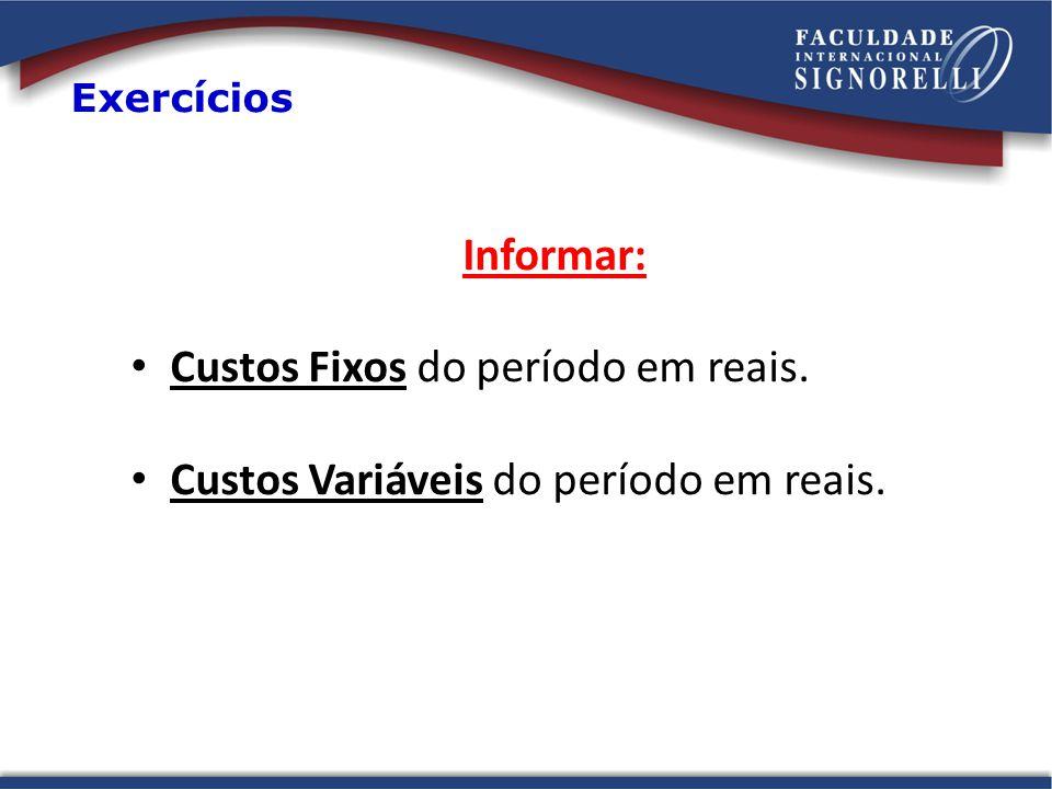 Informar: Custos Fixos do período em reais. Custos Variáveis do período em reais. Exercícios