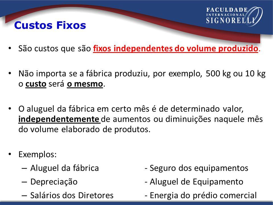 Custos Fixos São custos que são fixos independentes do volume produzido. Não importa se a fábrica produziu, por exemplo, 500 kg ou 10 kg o custo será