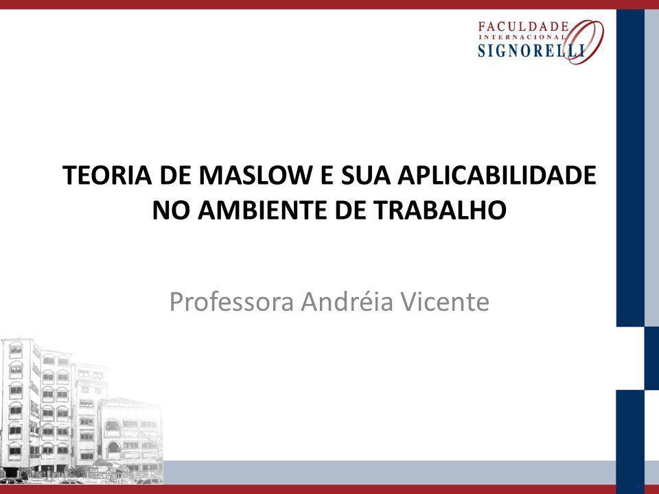 TEORIA DE MASLOW E SUA APLICABILIDADE NO AMBIENTE DE TRABALHO Professora Andréia Vicente