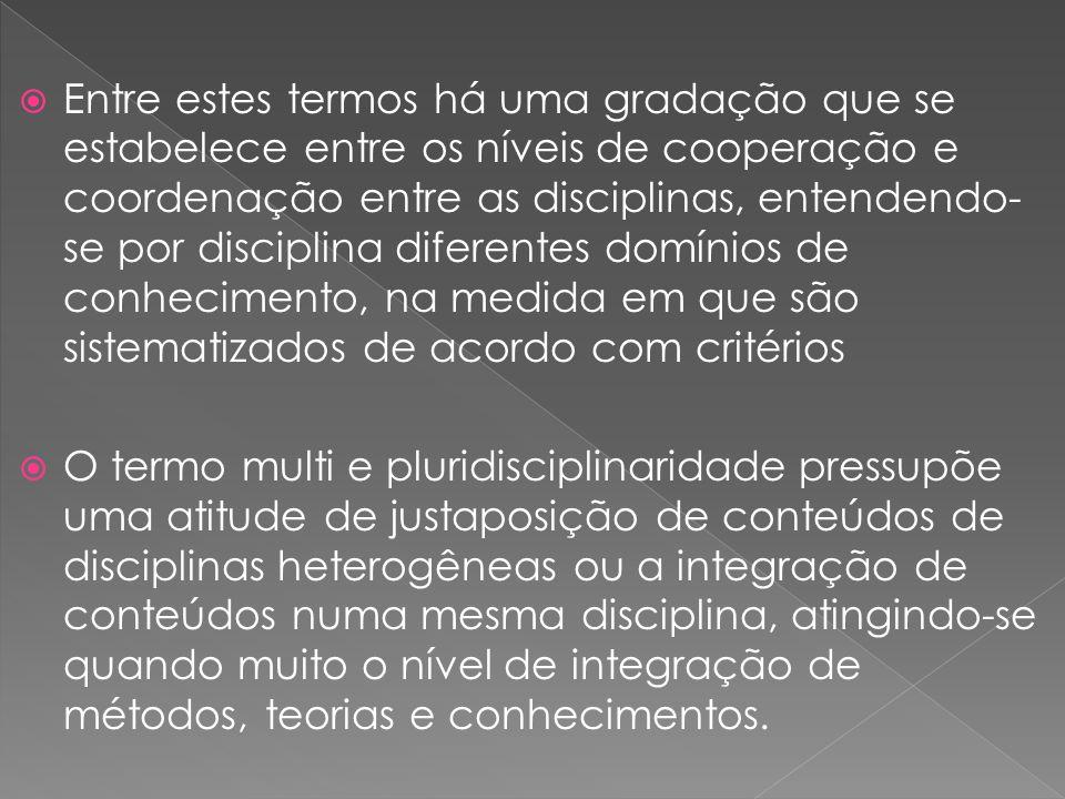 Entre estes termos há uma gradação que se estabelece entre os níveis de cooperação e coordenação entre as disciplinas, entendendo- se por disciplina d