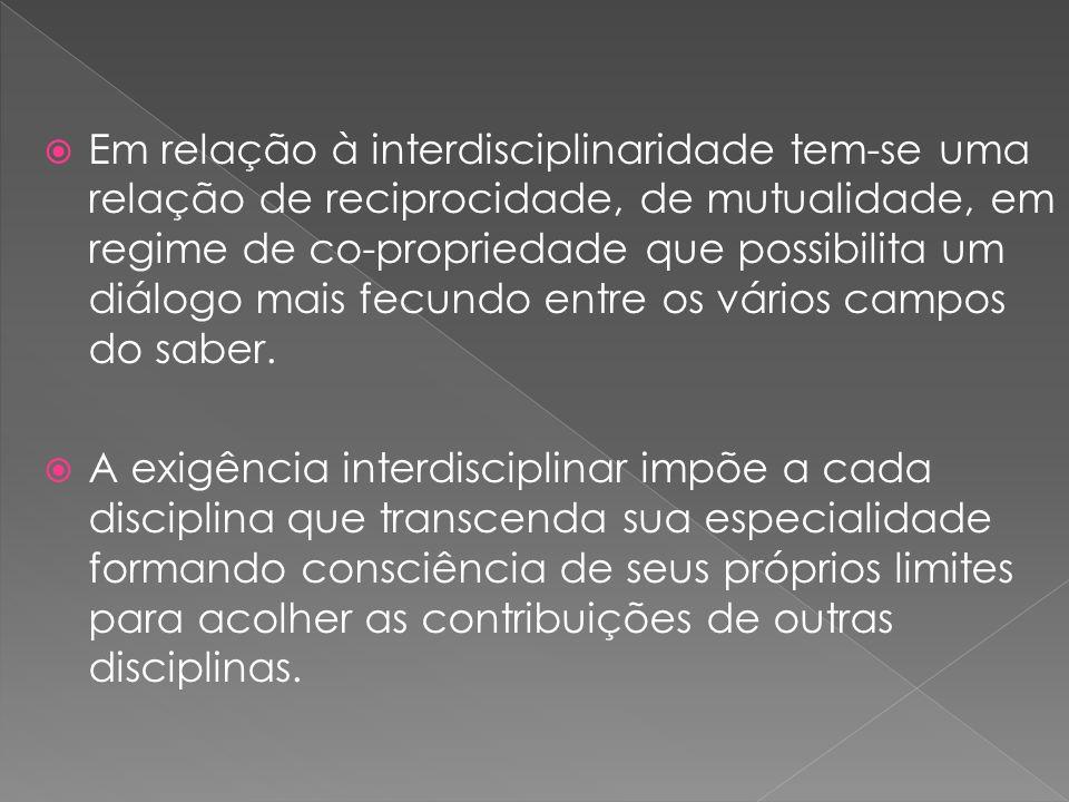 Em relação à interdisciplinaridade tem-se uma relação de reciprocidade, de mutualidade, em regime de co-propriedade que possibilita um diálogo mais fe