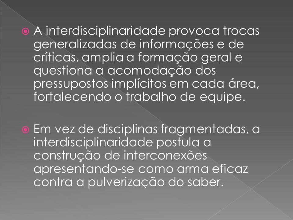 A interdisciplinaridade provoca trocas generalizadas de informações e de críticas, amplia a formação geral e questiona a acomodação dos pressupostos i