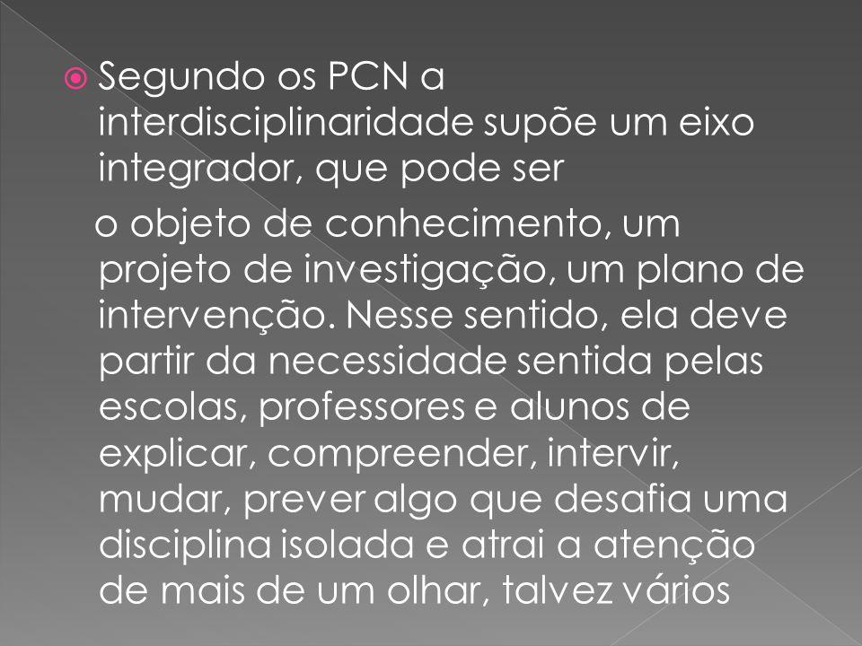Segundo os PCN a interdisciplinaridade supõe um eixo integrador, que pode ser o objeto de conhecimento, um projeto de investigação, um plano de interv