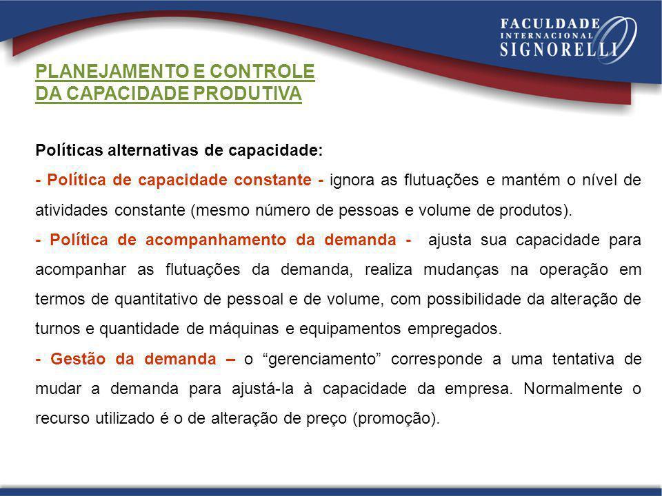 PLANEJAMENTO E CONTROLE DA CAPACIDADE PRODUTIVA Políticas alternativas de capacidade: - Política de capacidade constante - ignora as flutuações e mant