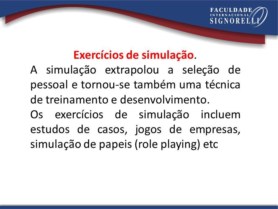 Exercícios de simulação. A simulação extrapolou a seleção de pessoal e tornou-se também uma técnica de treinamento e desenvolvimento. Os exercícios de
