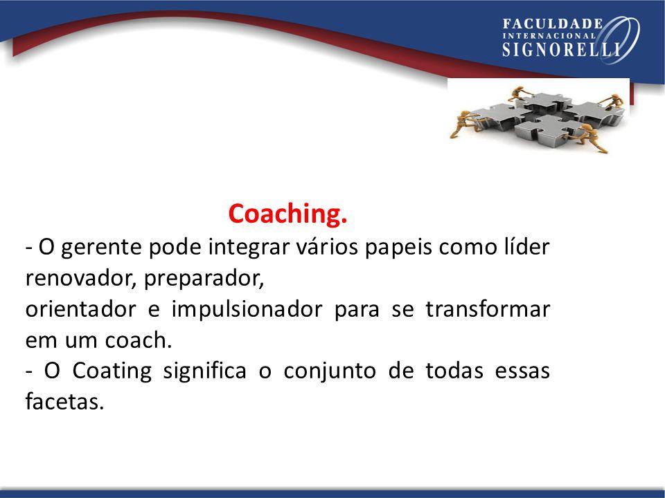 Coaching. - O gerente pode integrar vários papeis como líder renovador, preparador, orientador e impulsionador para se transformar em um coach. - O Co