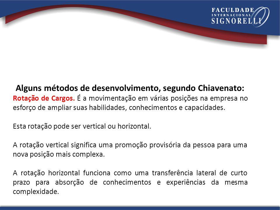 Alguns métodos de desenvolvimento, segundo Chiavenato: Rotação de Cargos. É a movimentação em várias posições na empresa no esforço de ampliar suas ha