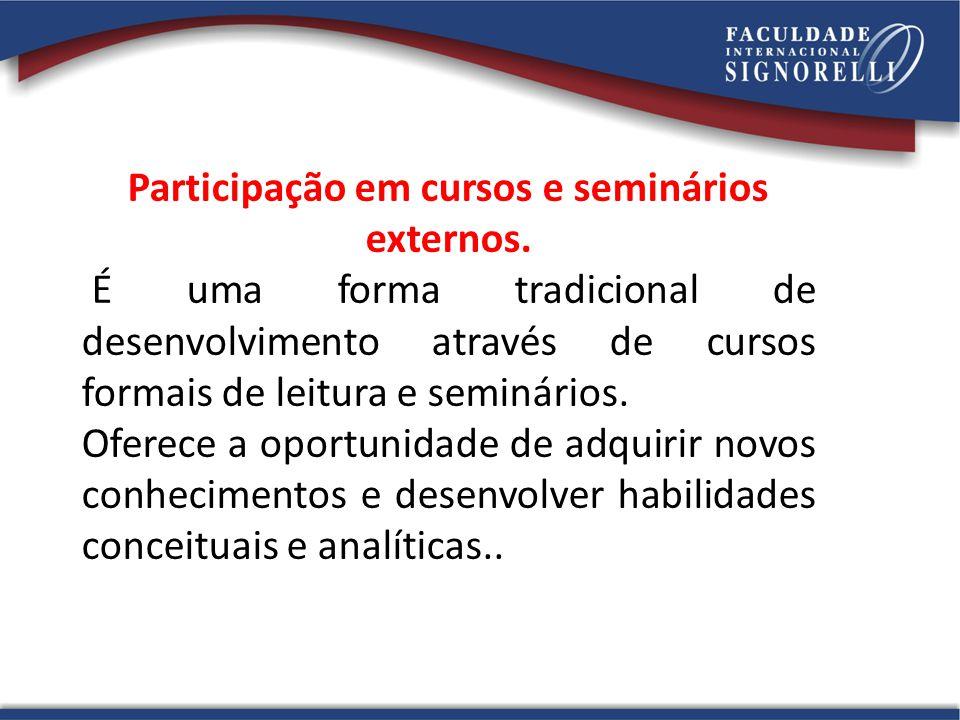 Participação em cursos e seminários externos. É uma forma tradicional de desenvolvimento através de cursos formais de leitura e seminários. Oferece a