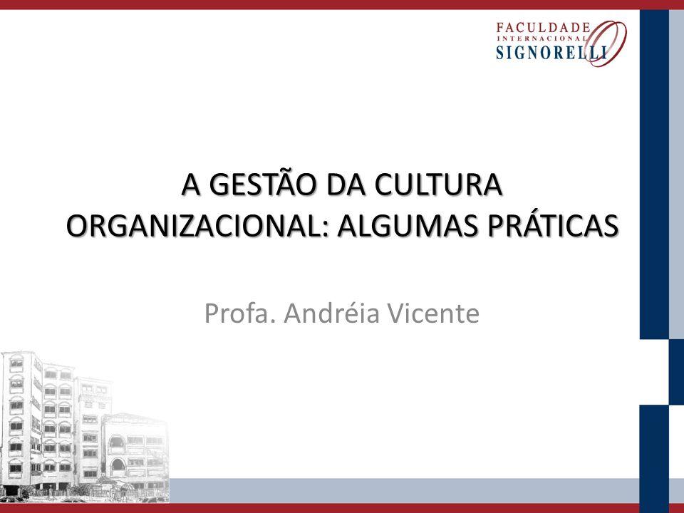 A GESTÃO DA CULTURA ORGANIZACIONAL: ALGUMAS PRÁTICAS Profa. Andréia Vicente