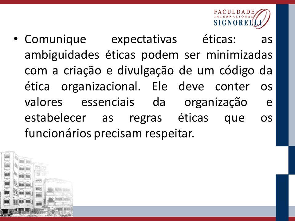 Comunique expectativas éticas: as ambiguidades éticas podem ser minimizadas com a criação e divulgação de um código da ética organizacional. Ele deve