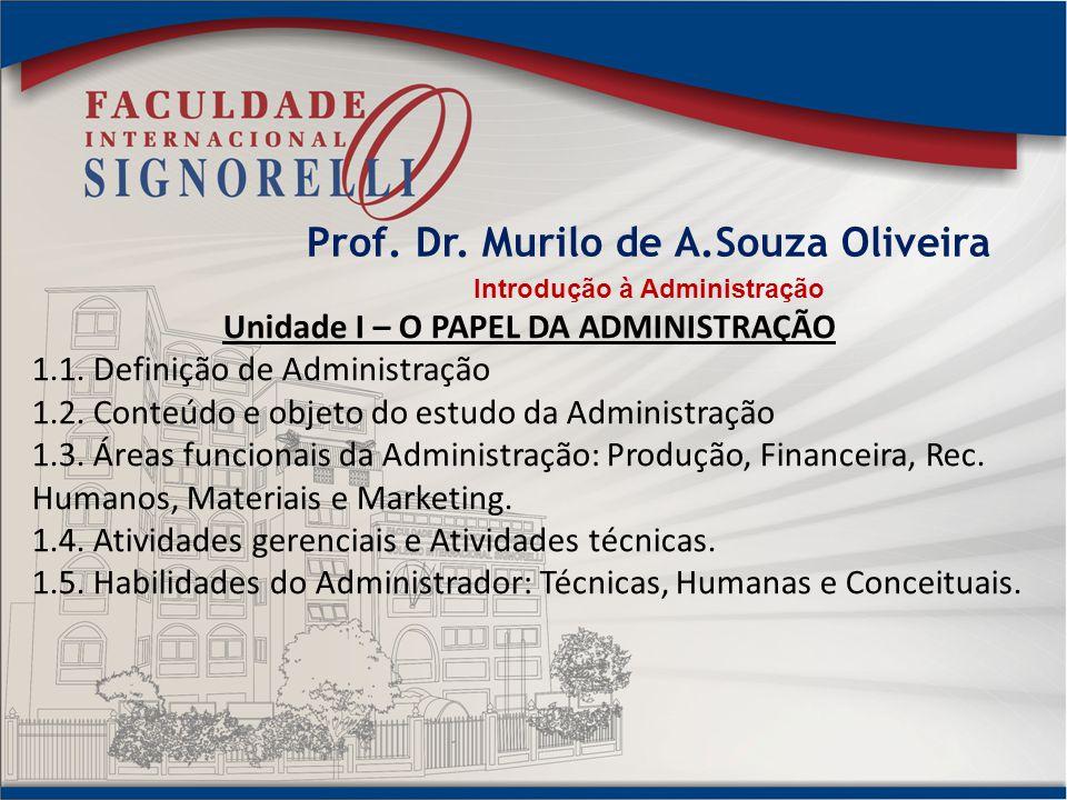 Prof. Dr. Murilo de A.Souza Oliveira Introdução à Administração Unidade I – O PAPEL DA ADMINISTRAÇÃO 1.1. Definição de Administração 1.2. Conteúdo e o
