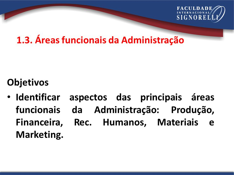 1.3. Áreas funcionais da Administração Objetivos Identificar aspectos das principais áreas funcionais da Administração: Produção, Financeira, Rec. Hum