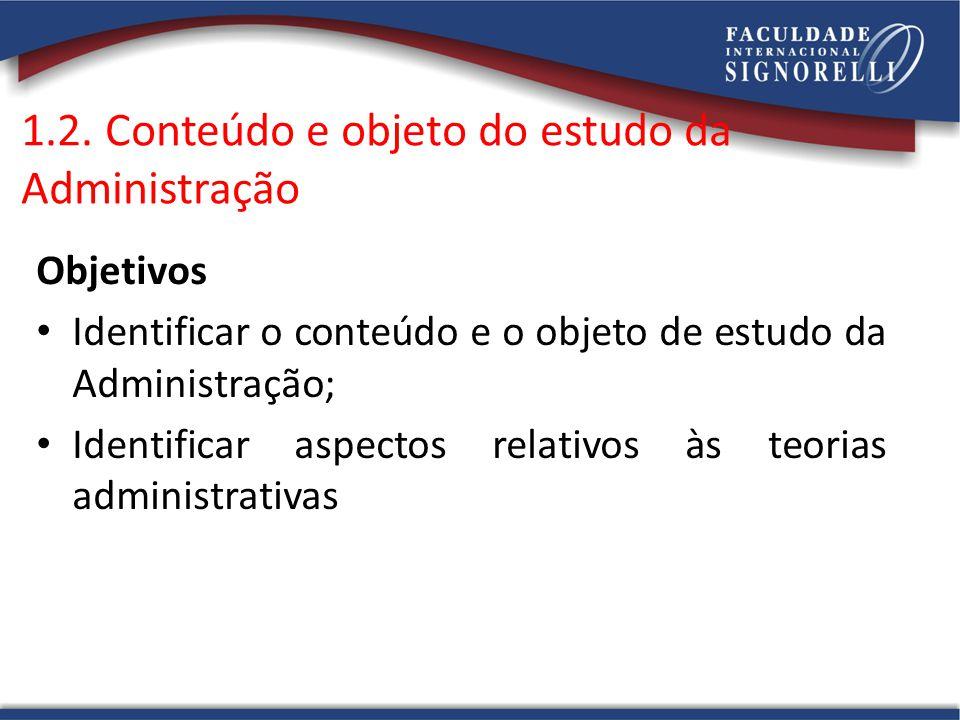1.2. Conteúdo e objeto do estudo da Administração Objetivos Identificar o conteúdo e o objeto de estudo da Administração; Identificar aspectos relativ