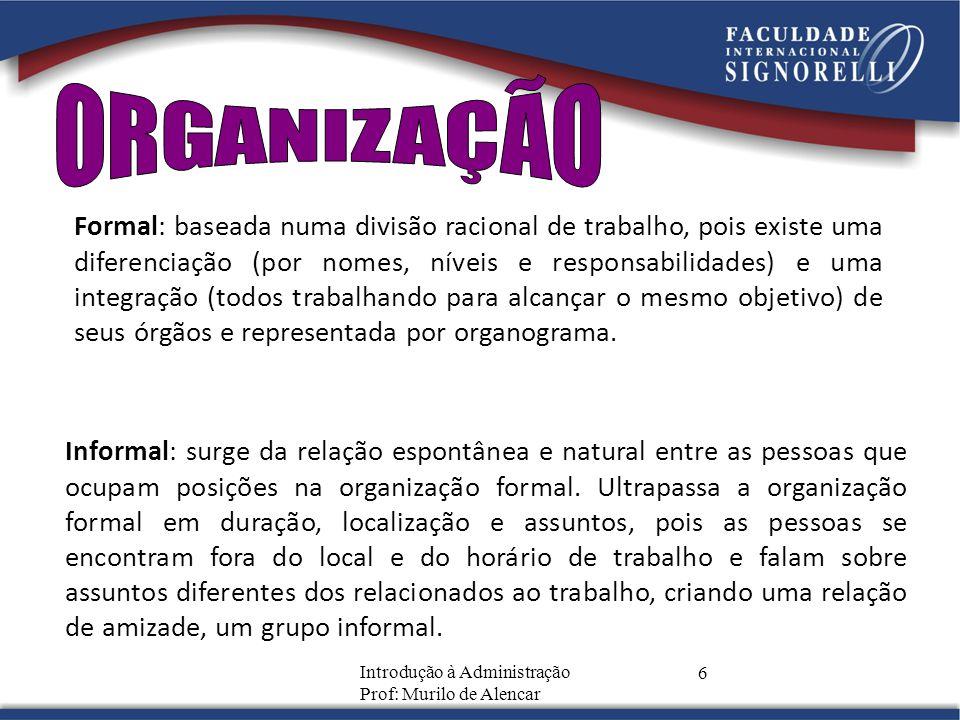 Introdução à Administração Prof: Murilo de Alencar 6 Formal: baseada numa divisão racional de trabalho, pois existe uma diferenciação (por nomes, níve