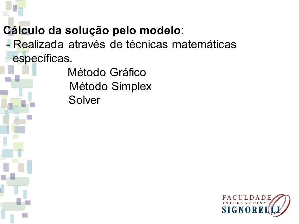 Cálculo da solução pelo modelo: - Realizada através de técnicas matemáticas específicas. Método Gráfico Método Simplex Solver