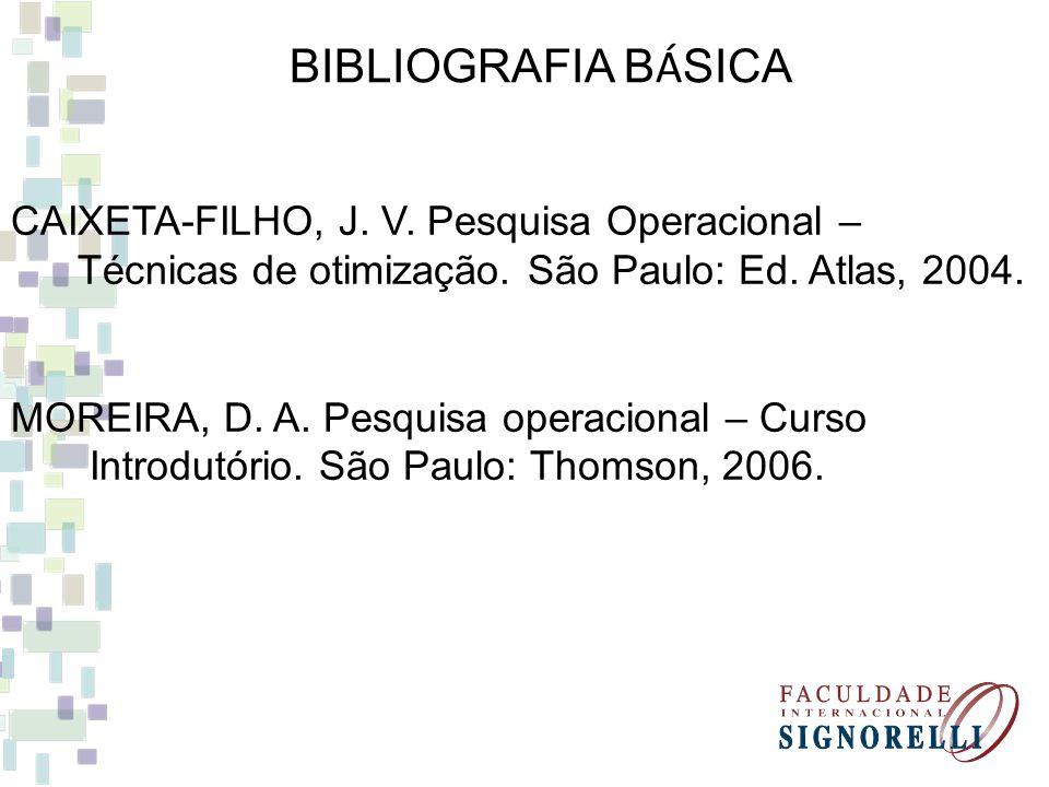 CAIXETA-FILHO, J. V. Pesquisa Operacional – Técnicas de otimização. São Paulo: Ed. Atlas, 2004. MOREIRA, D. A. Pesquisa operacional – Curso Introdutór