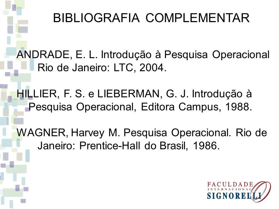 BIBLIOGRAFIA COMPLEMENTAR ANDRADE, E. L. Introdução à Pesquisa Operacional Rio de Janeiro: LTC, 2004. HILLIER, F. S. e LIEBERMAN, G. J. Introdução à P