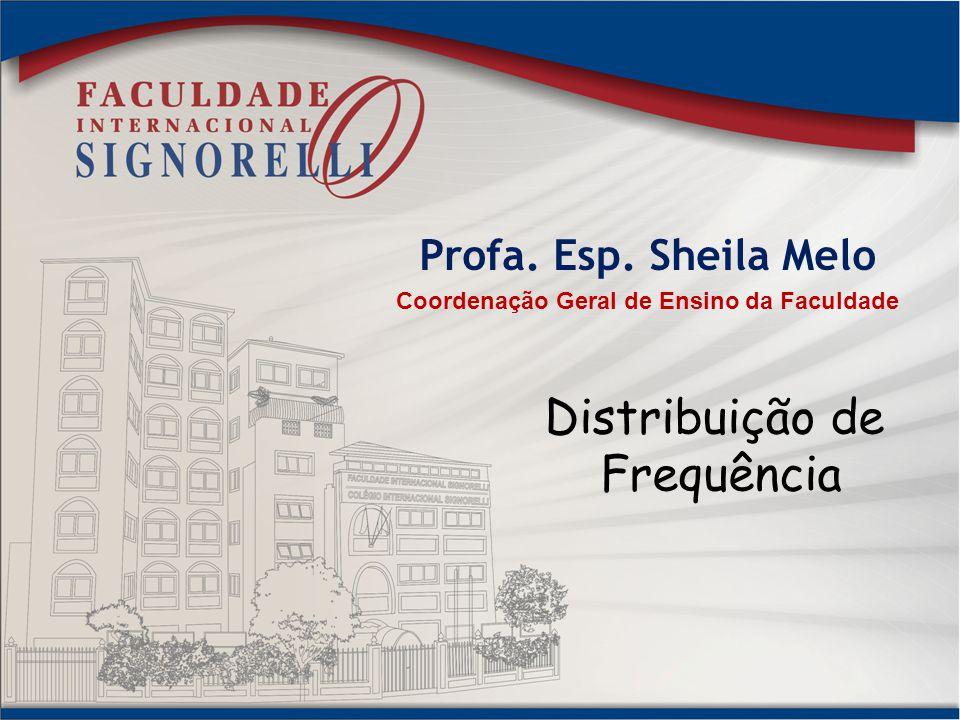 Profa. Esp. Sheila Melo Coordenação Geral de Ensino da Faculdade Distribuição de Frequência