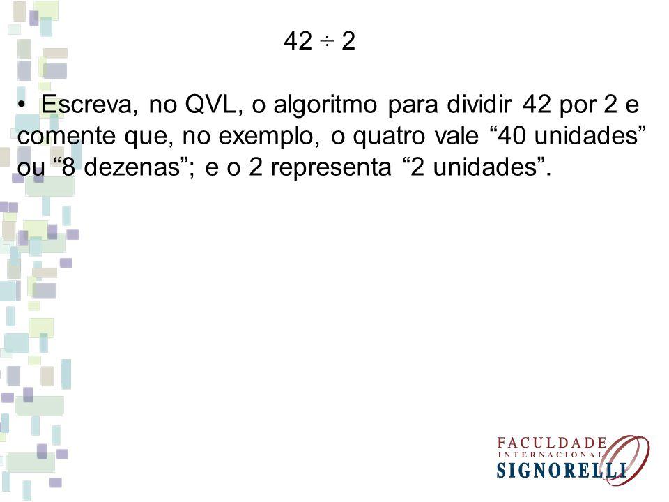42 ÷ 2 Escreva, no QVL, o algoritmo para dividir 42 por 2 e comente que, no exemplo, o quatro vale 40 unidades ou 8 dezenas; e o 2 representa 2 unidades.