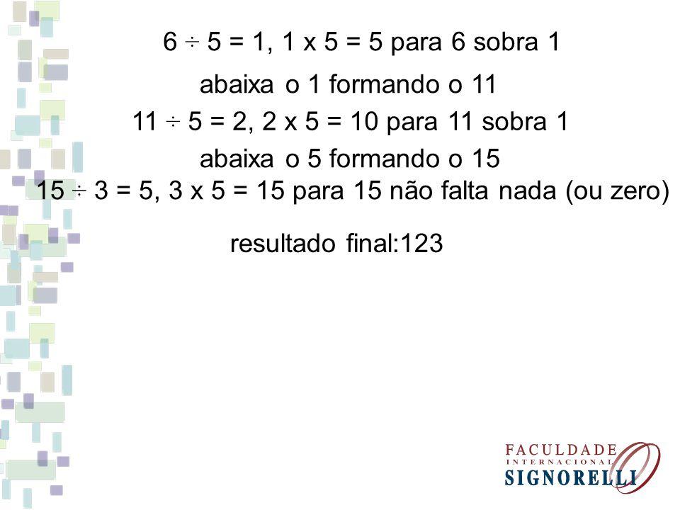 6 ÷ 5 = 1, 1 x 5 = 5 para 6 sobra 1 abaixa o 1 formando o 11 11 ÷ 5 = 2, 2 x 5 = 10 para 11 sobra 1 abaixa o 5 formando o 15 15 ÷ 3 = 5, 3 x 5 = 15 para 15 não falta nada (ou zero) resultado final:123