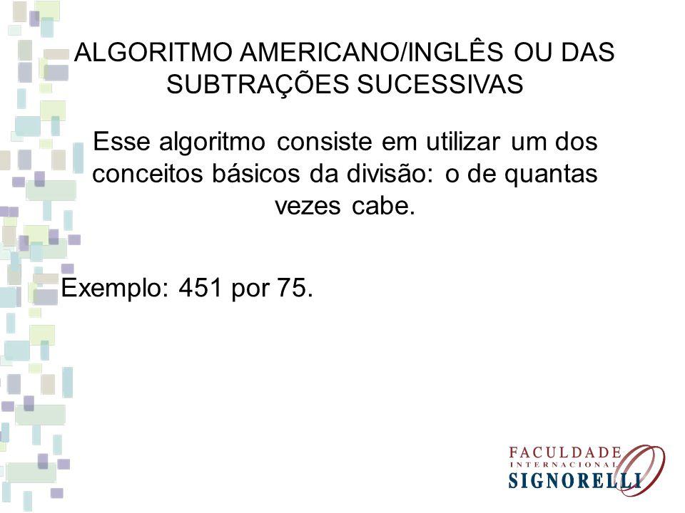 ALGORITMO AMERICANO/INGLÊS OU DAS SUBTRAÇÕES SUCESSIVAS Exemplo: 451 por 75.