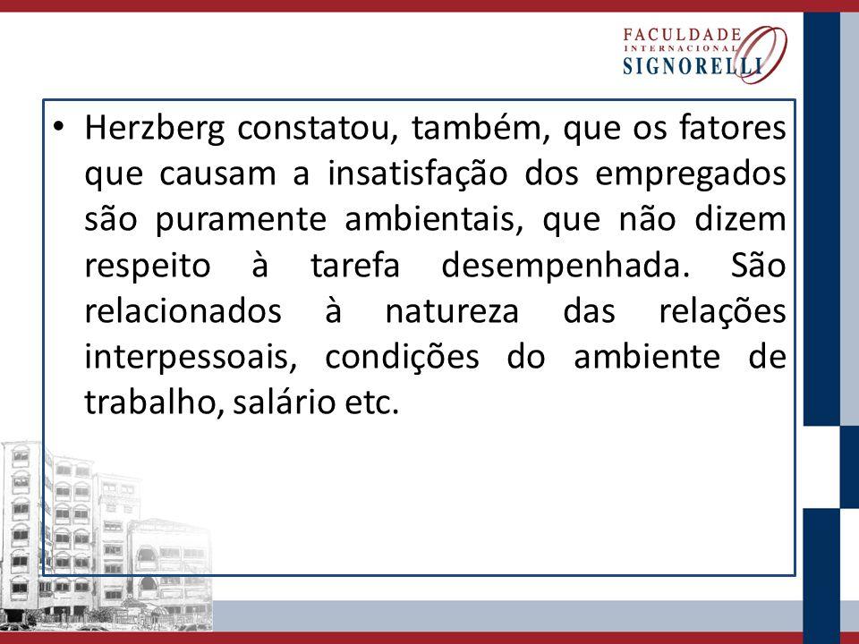 Herzberg constatou, também, que os fatores que causam a insatisfação dos empregados são puramente ambientais, que não dizem respeito à tarefa desempenhada.
