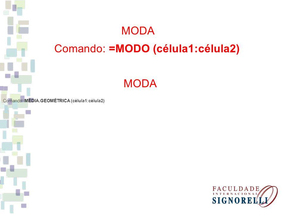 Comando: =MODO (célula1:célula2) MODA Comando: MÉDIA.GEOMÉTRICA (célula1:célula2) MODA