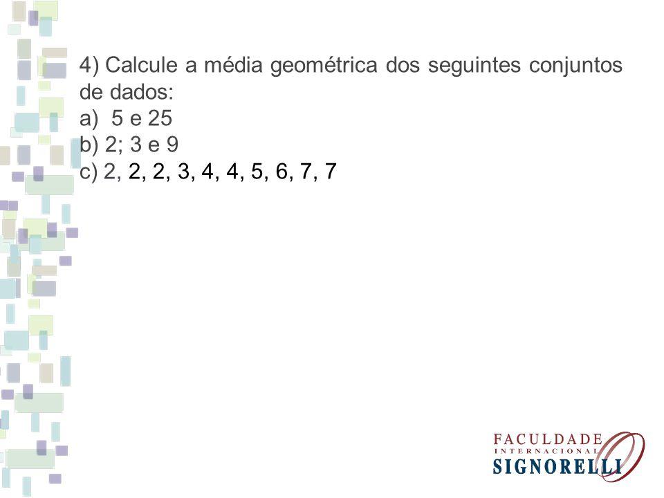 5) Calcule a média Harmônica dos seguintes conjuntos de dados: a) 5 e 25 b) 2; 3 e 9 c) 2, 2, 2, 3, 4, 4, 5, 6, 7, 7